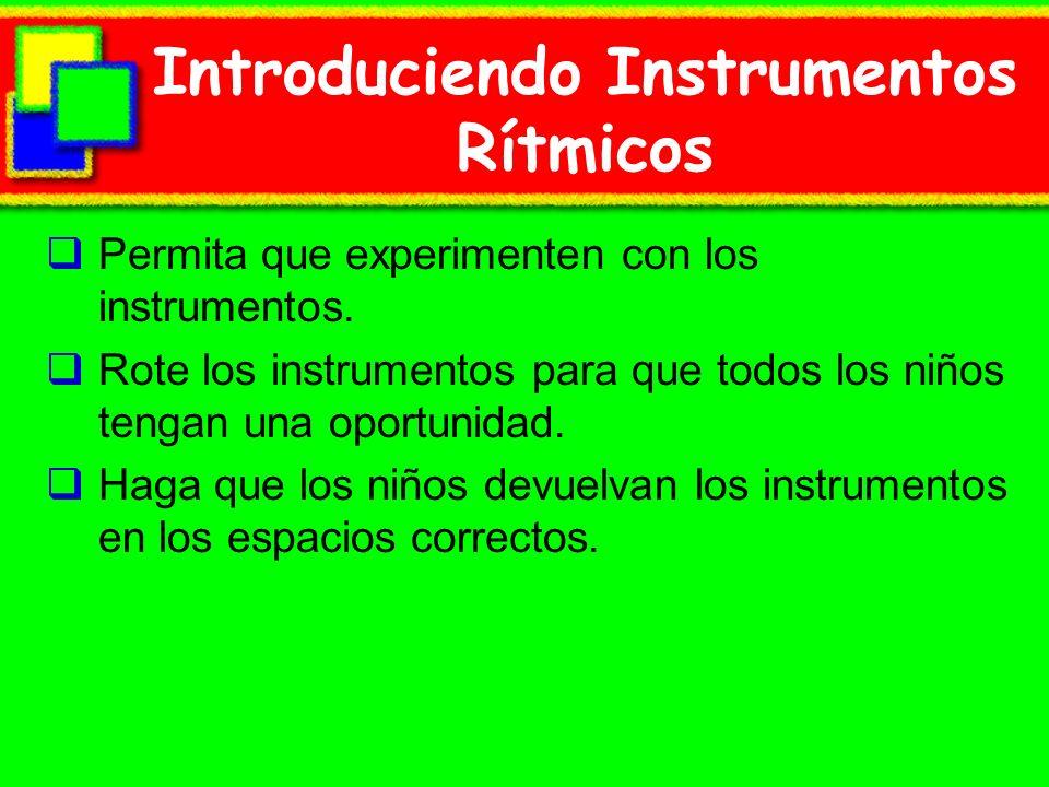 Introduciendo Instrumentos Rítmicos Permita que experimenten con los instrumentos. Rote los instrumentos para que todos los niños tengan una oportunid