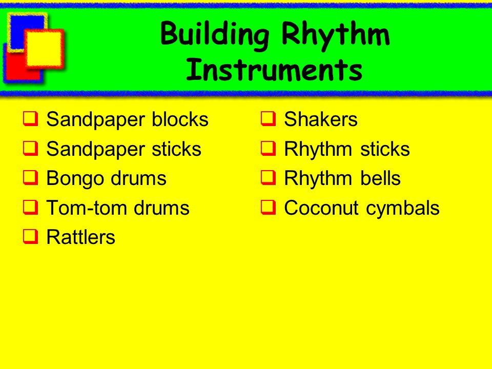 Building Rhythm Instruments Sandpaper blocks Sandpaper sticks Bongo drums Tom-tom drums Rattlers Shakers Rhythm sticks Rhythm bells Coconut cymbals