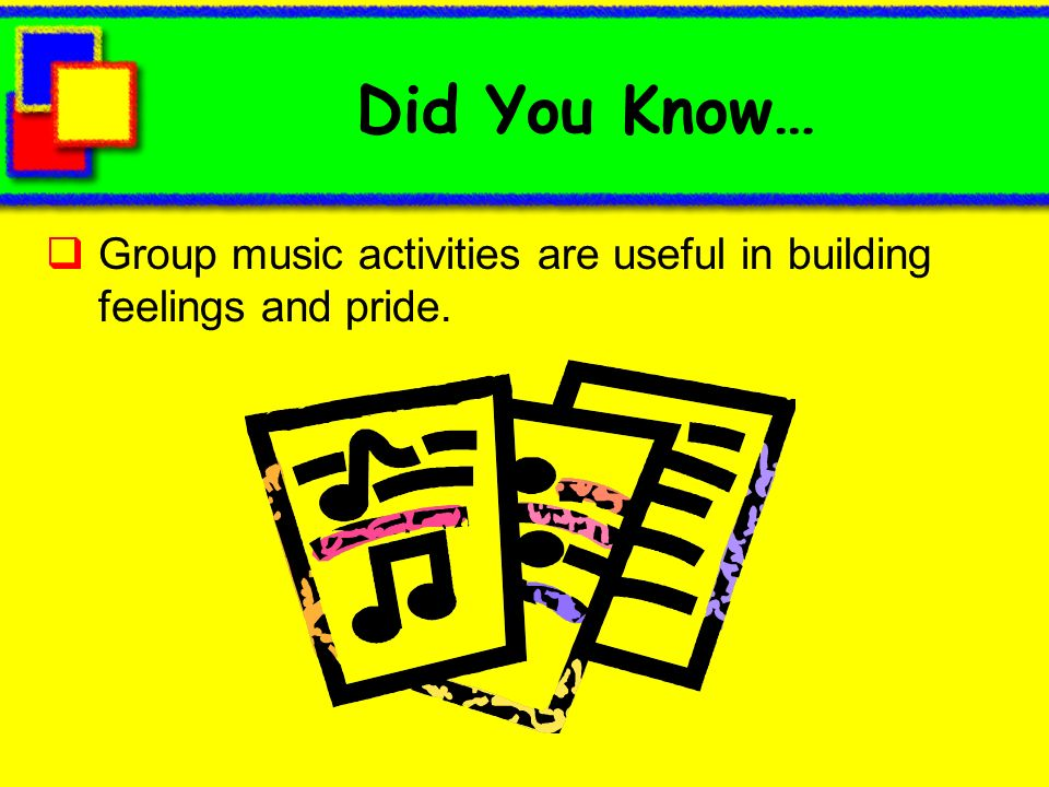 Did You Know… Group music activities are useful in building feelings and pride.