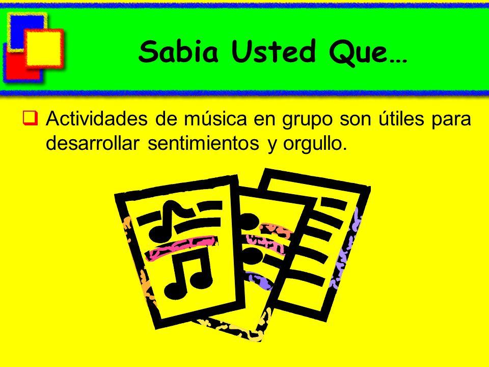 Sabia Usted Que… Actividades de música en grupo son útiles para desarrollar sentimientos y orgullo.