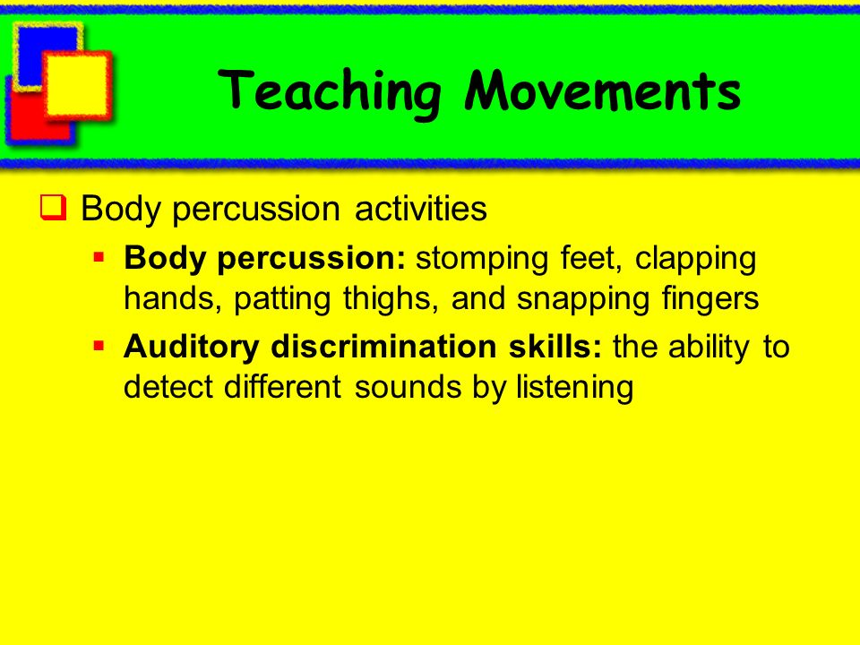 Teaching Movements Body percussion activities Body percussion: stomping feet, clapping hands, patting thighs, and snapping fingers Auditory discrimina