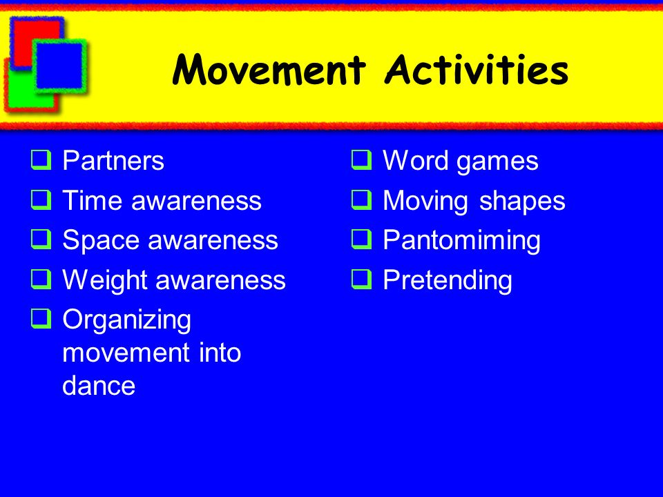 Movement Activities Partners Time awareness Space awareness Weight awareness Organizing movement into dance Word games Moving shapes Pantomiming Prete