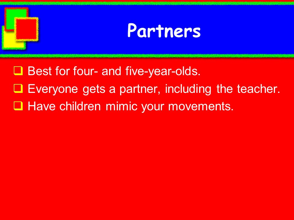 Partners Best for four- and five-year-olds. Everyone gets a partner, including the teacher. Have children mimic your movements.