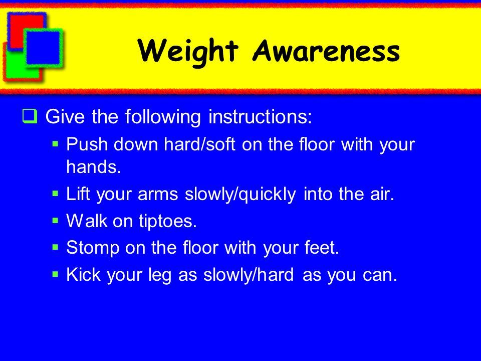 Weight Awareness Give the following instructions: Push down hard/soft on the floor with your hands. Lift your arms slowly/quickly into the air. Walk o