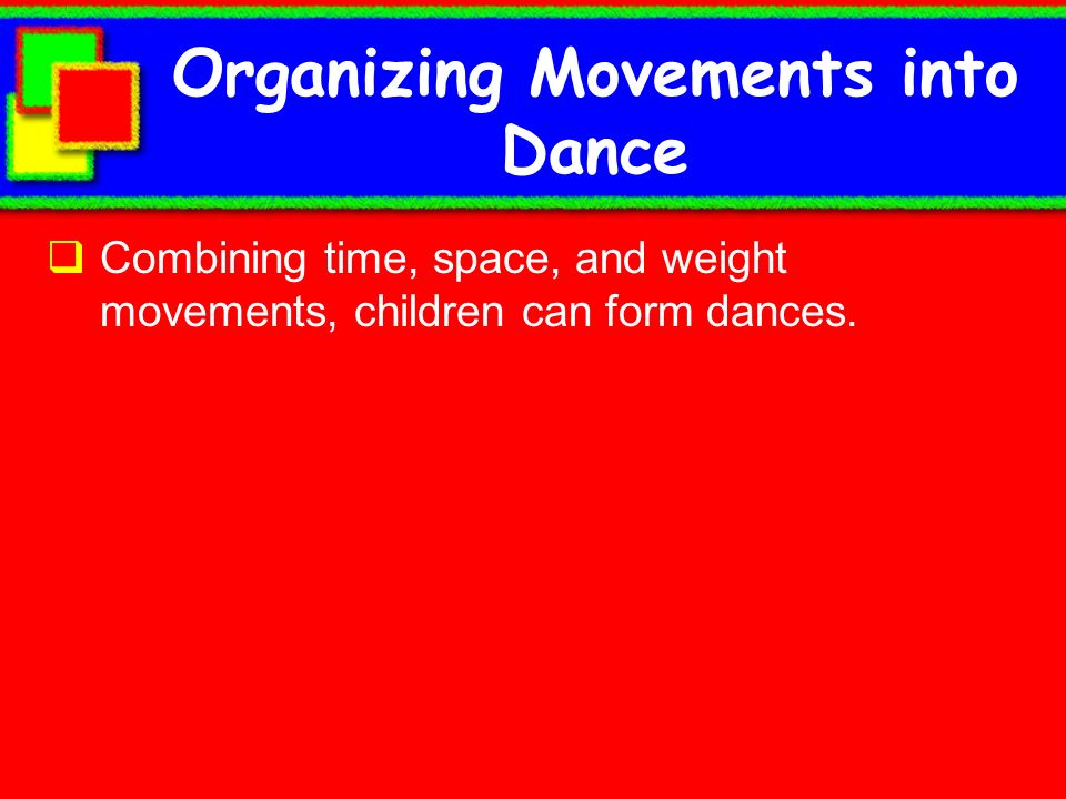 Organizing Movements into Dance Combining time, space, and weight movements, children can form dances.