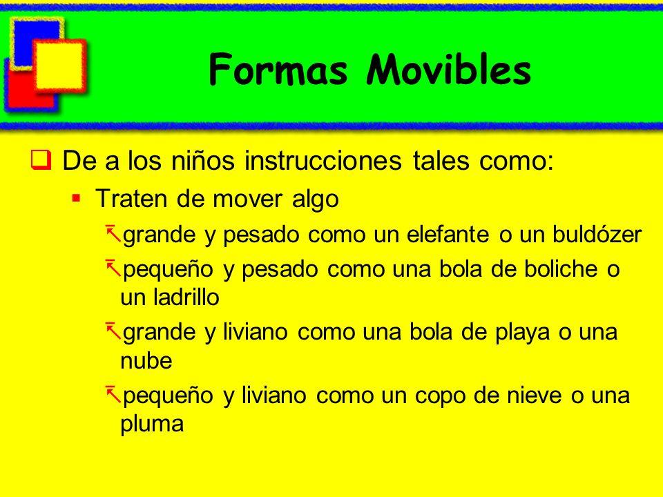 Formas Movibles De a los niños instrucciones tales como: Traten de mover algo grande y pesado como un elefante o un buldózer pequeño y pesado como una