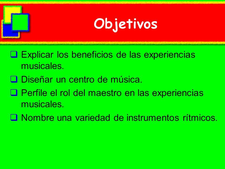 Objetivos Explicar los beneficios de las experiencias musicales. Diseñar un centro de música. Perfile el rol del maestro en las experiencias musicales