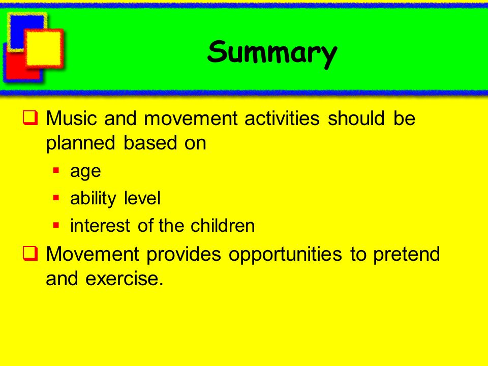 Summary Music and movement activities should be planned based on age ability level interest of the children Movement provides opportunities to pretend