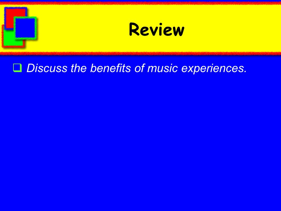 Review Discuss the benefits of music experiences.