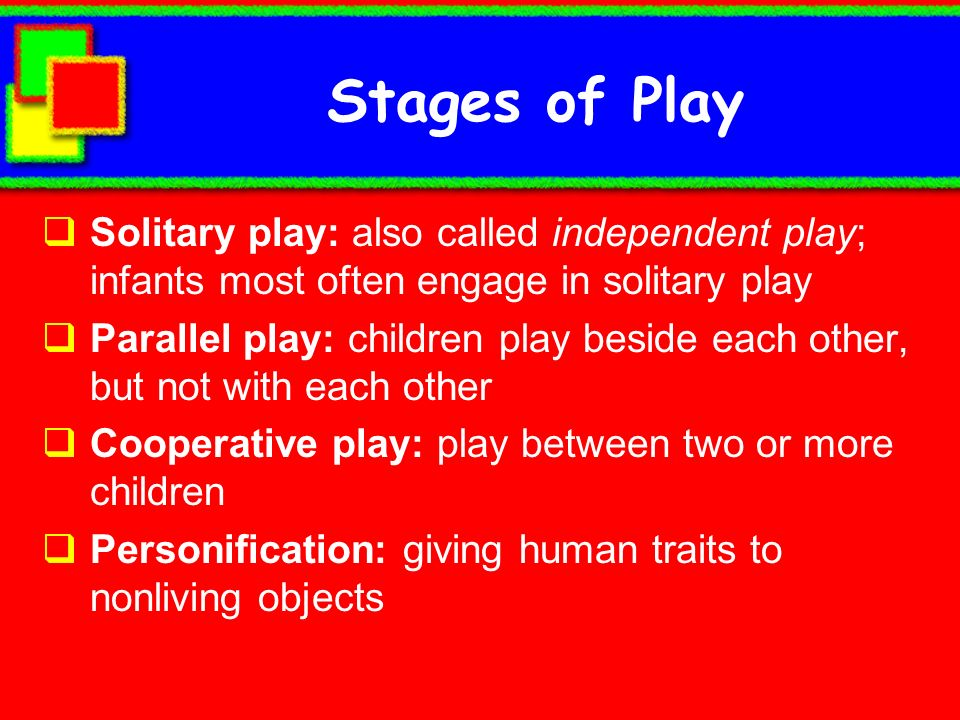 Stages of Play Solitary play: also called independent play; infants most often engage in solitary play Parallel play: children play beside each other,