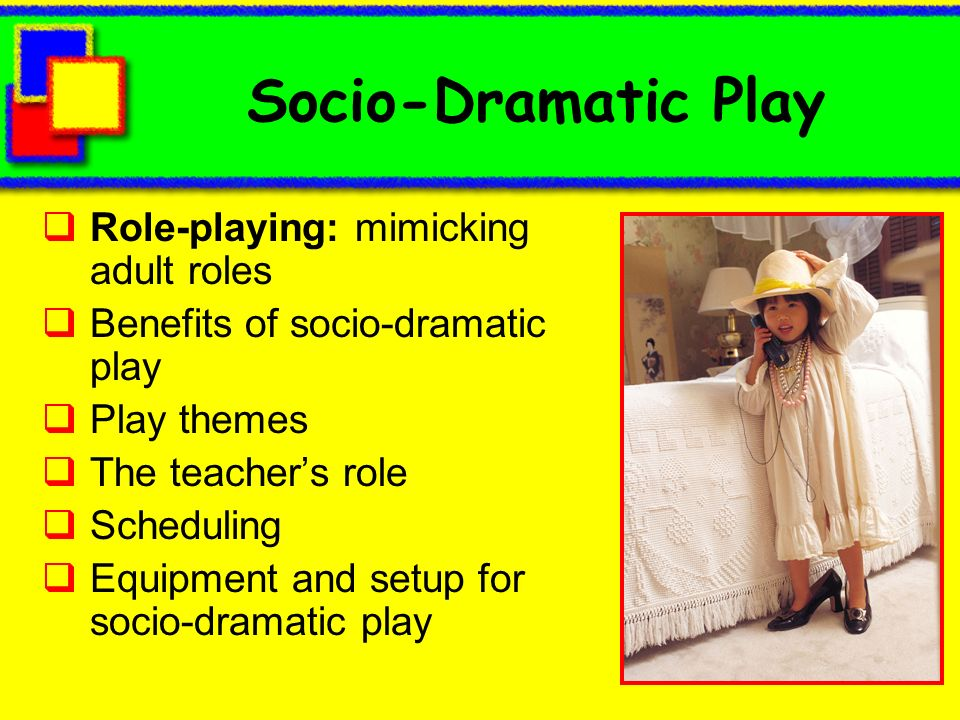 Socio-Dramatic Play Role-playing: mimicking adult roles Benefits of socio-dramatic play Play themes The teachers role Scheduling Equipment and setup f