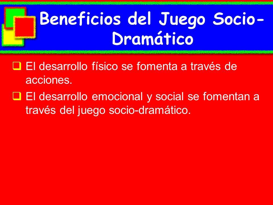 Beneficios del Juego Socio- Dramático El desarrollo físico se fomenta a través de acciones. El desarrollo emocional y social se fomentan a través del