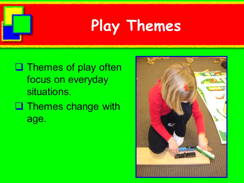 Play Themes Themes of play often focus on everyday situations. Themes change with age.