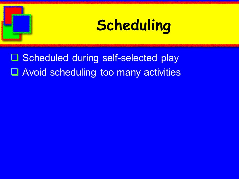 Scheduling Scheduled during self-selected play Avoid scheduling too many activities