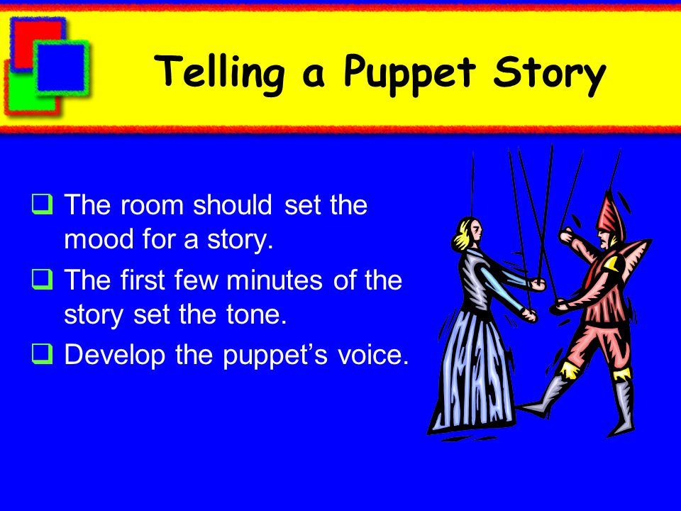 Telling a Puppet Story The room should set the mood for a story. The first few minutes of the story set the tone. Develop the puppets voice.