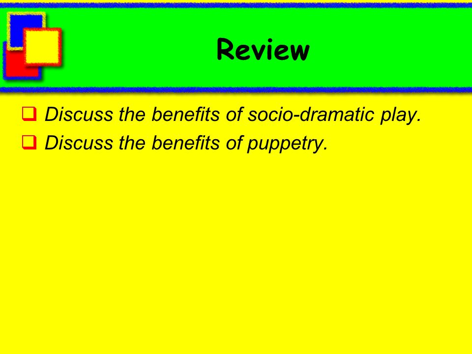 Review Discuss the benefits of socio-dramatic play. Discuss the benefits of puppetry.