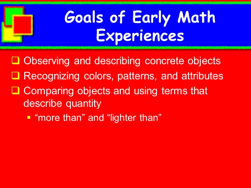 Goals of Early Math Experiences Observing and describing concrete objects Recognizing colors, patterns, and attributes Comparing objects and using ter
