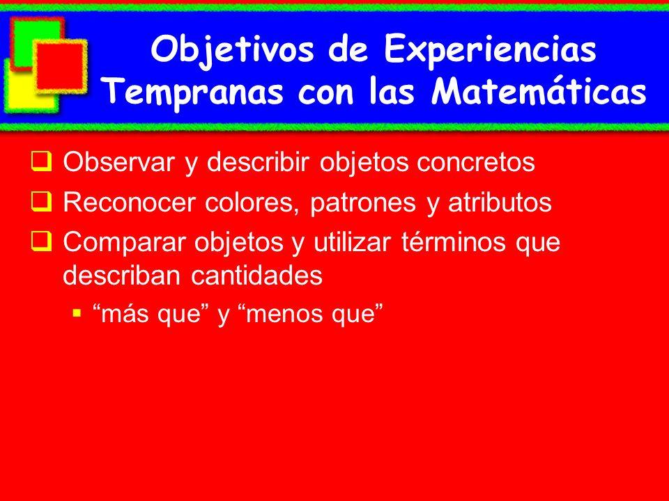 Objetivos de Experiencias Tempranas con las Matemáticas Observar y describir objetos concretos Reconocer colores, patrones y atributos Comparar objeto