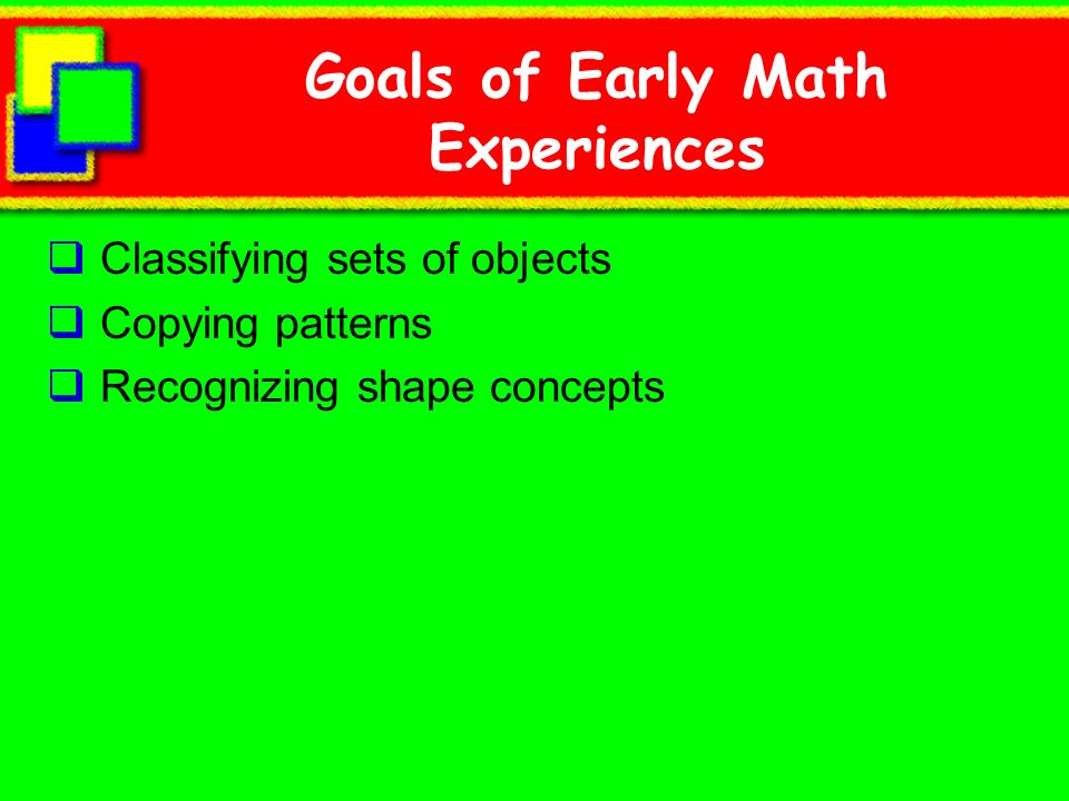 Goals of Early Math Experiences Classifying sets of objects Copying patterns Recognizing shape concepts