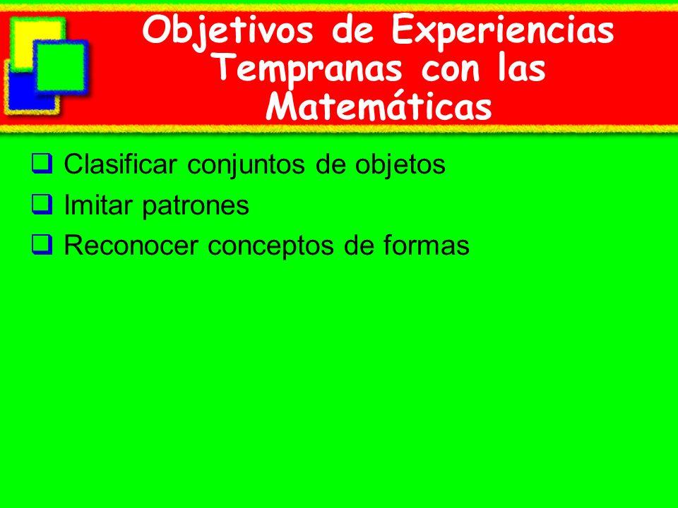 Objetivos de Experiencias Tempranas con las Matemáticas Clasificar conjuntos de objetos Imitar patrones Reconocer conceptos de formas