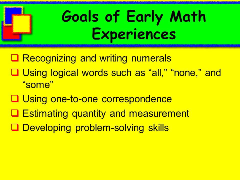 Goals of Early Math Experiences Recognizing and writing numerals Using logical words such as all, none, and some Using one-to-one correspondence Estim