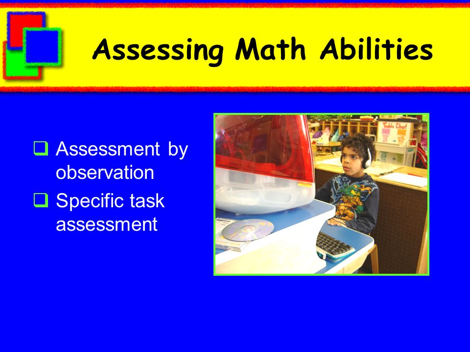 Assessing Math Abilities Assessment by observation Specific task assessment