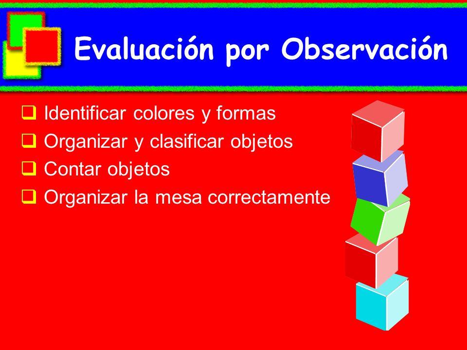 Evaluación por Observación Identificar colores y formas Organizar y clasificar objetos Contar objetos Organizar la mesa correctamente