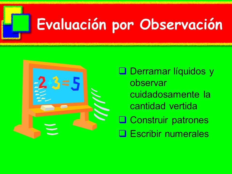 Evaluación por Observación Derramar líquidos y observar cuidadosamente la cantidad vertida Construir patrones Escribir numerales