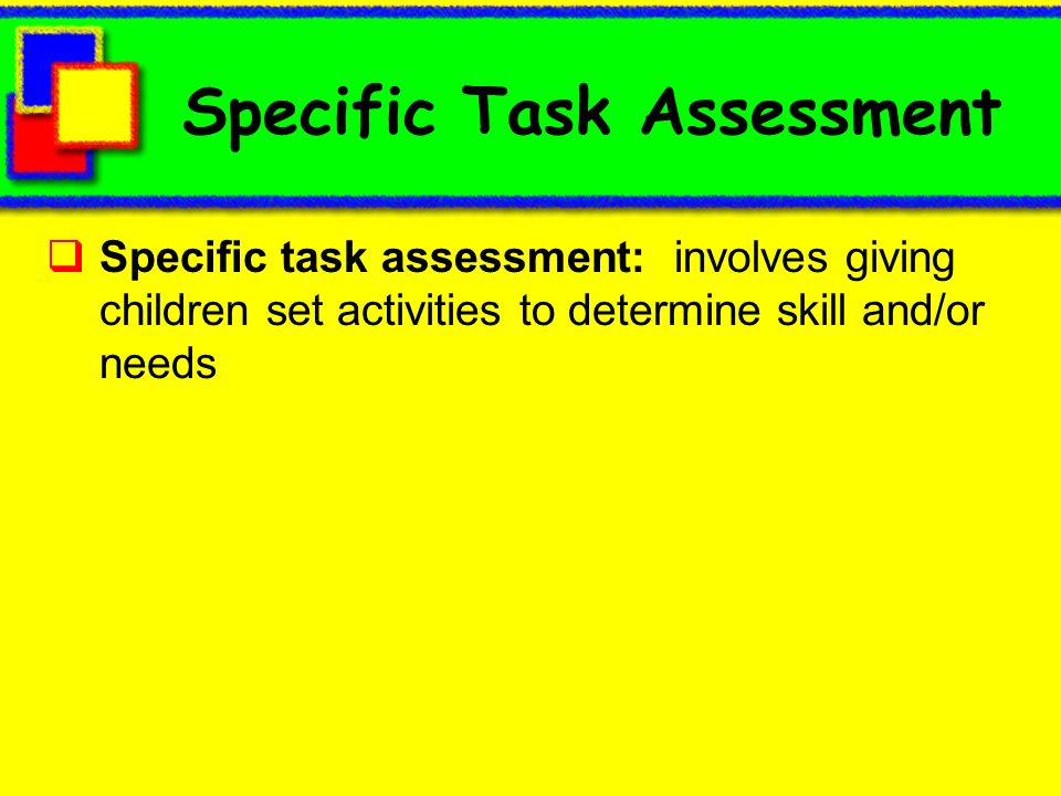 Specific Task Assessment Specific task assessment: involves giving children set activities to determine skill and/or needs