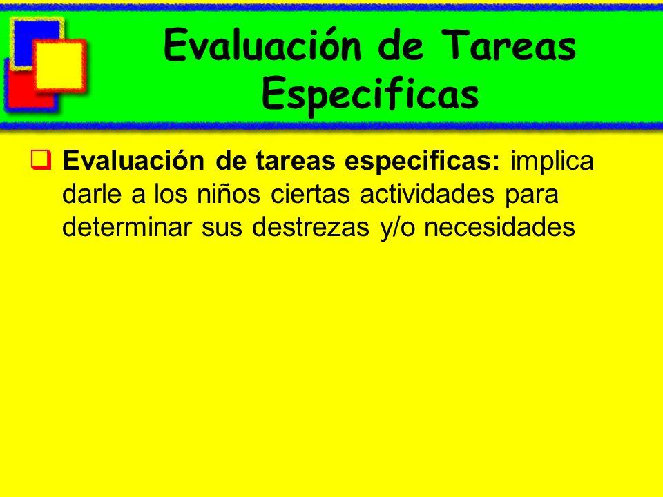 Evaluación de Tareas Especificas Evaluación de tareas especificas: implica darle a los niños ciertas actividades para determinar sus destrezas y/o nec