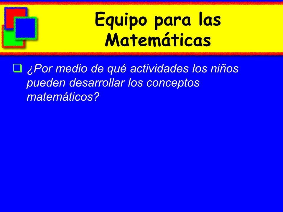 Equipo para las Matemáticas ¿Por medio de qué actividades los niños pueden desarrollar los conceptos matemáticos?