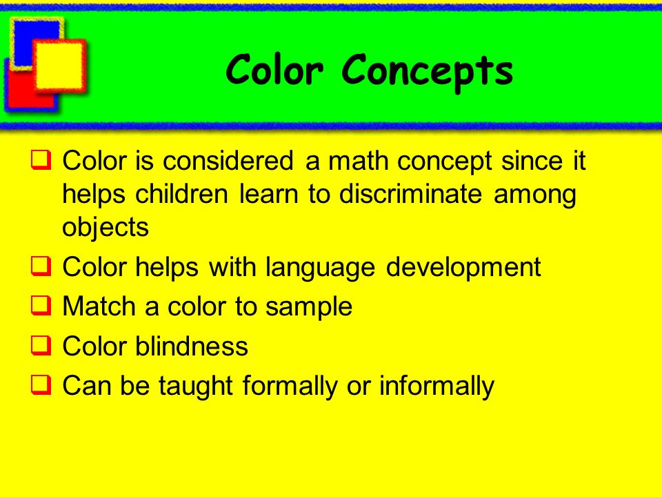 Color Concepts Color is considered a math concept since it helps children learn to discriminate among objects Color helps with language development Ma