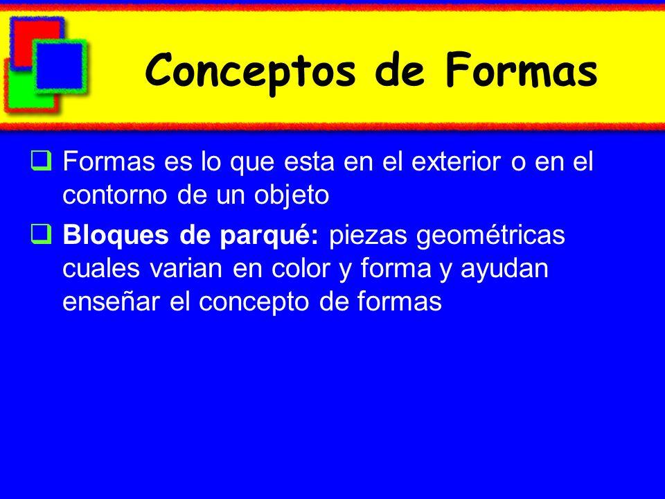 Conceptos de Formas Formas es lo que esta en el exterior o en el contorno de un objeto Bloques de parqué: piezas geométricas cuales varian en color y