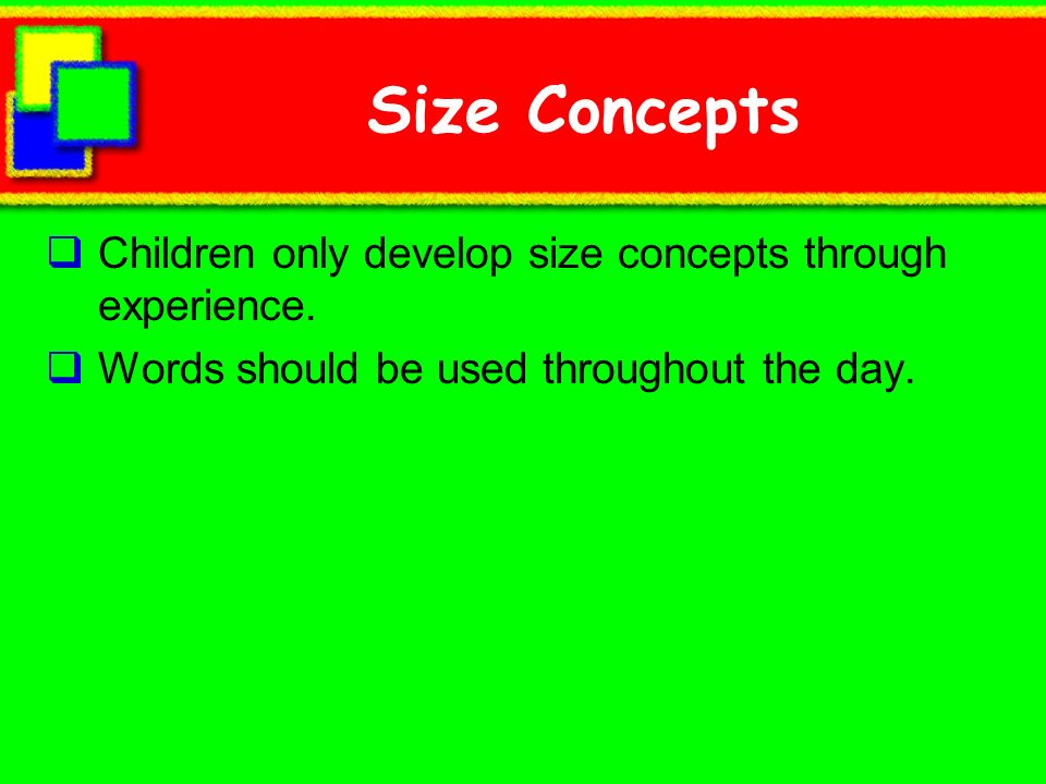 Size Concepts Children only develop size concepts through experience. Words should be used throughout the day.