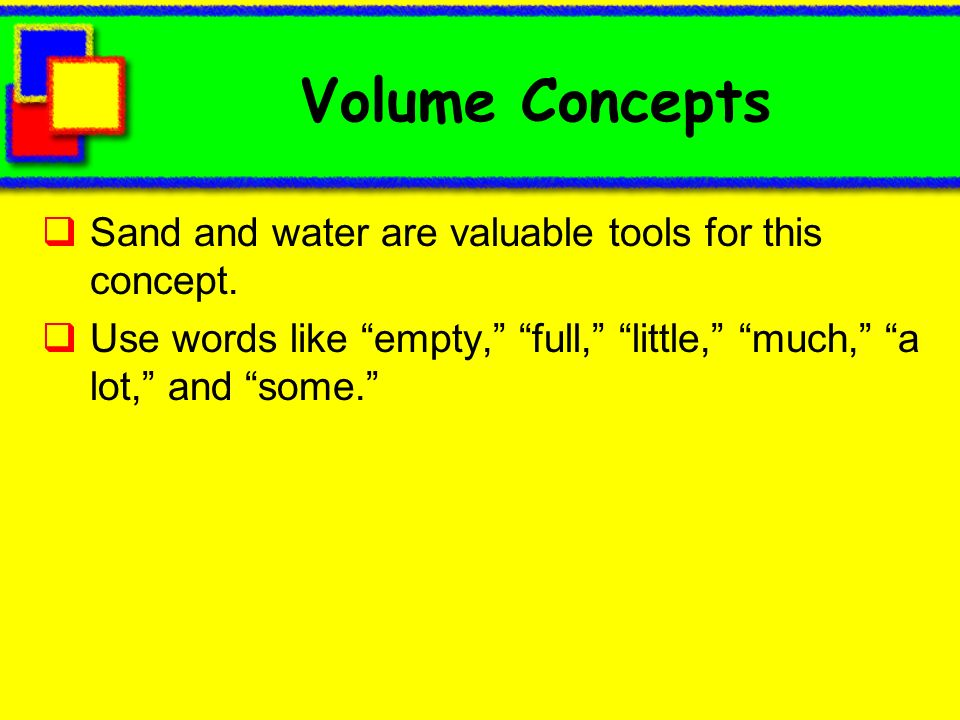 Volume Concepts Sand and water are valuable tools for this concept. Use words like empty, full, little, much, a lot, and some.