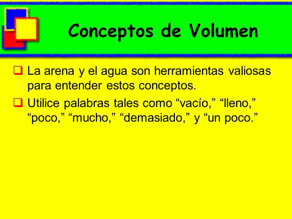 Conceptos de Volumen La arena y el agua son herramientas valiosas para entender estos conceptos. Utilice palabras tales como vacío, lleno, poco, mucho