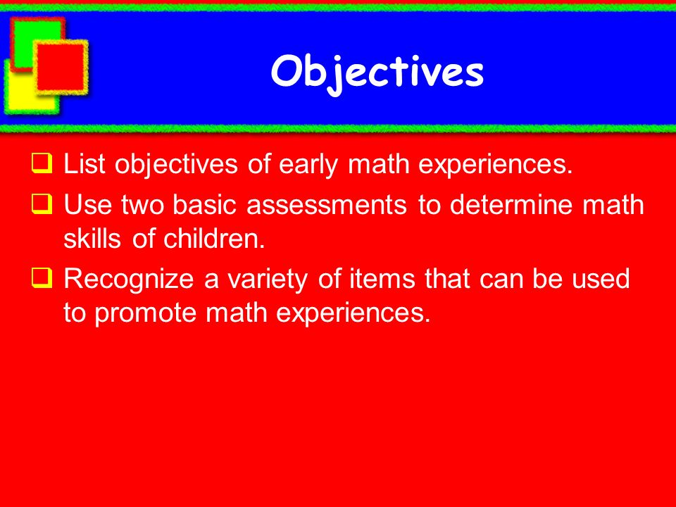 Objectives List objectives of early math experiences. Use two basic assessments to determine math skills of children. Recognize a variety of items tha