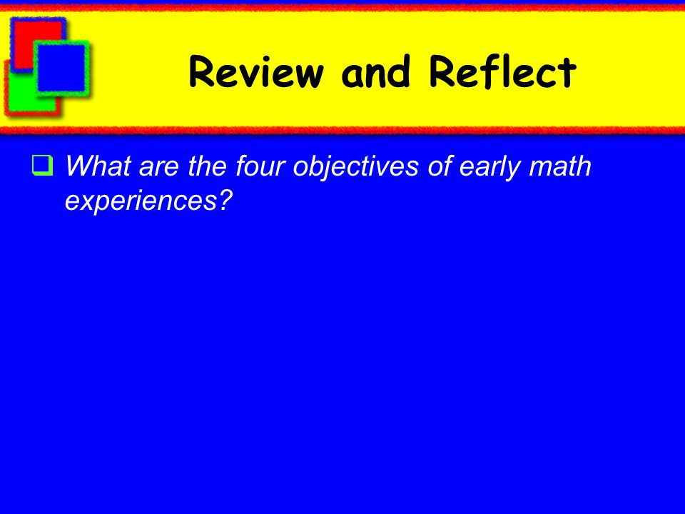 Review and Reflect What are the four objectives of early math experiences?