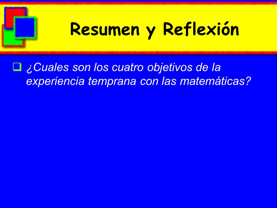 Resumen y Reflexión ¿Cuales son los cuatro objetivos de la experiencia temprana con las matemáticas?