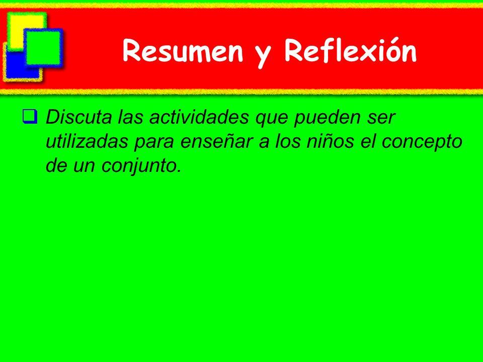 Resumen y Reflexión Discuta las actividades que pueden ser utilizadas para enseñar a los niños el concepto de un conjunto.
