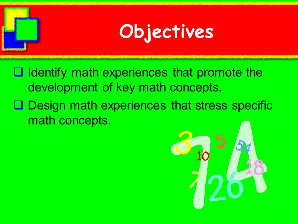 Objectives Identify math experiences that promote the development of key math concepts. Design math experiences that stress specific math concepts.