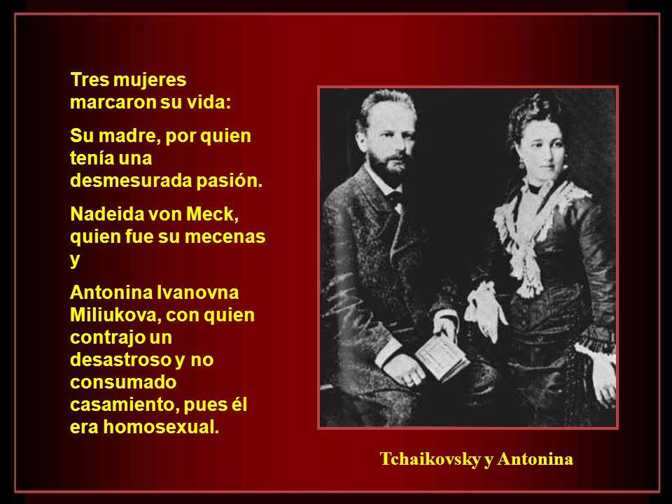 Tchaikovsky y Antonina Tres mujeres marcaron su vida: Su madre, por quien tenía una desmesurada pasión.