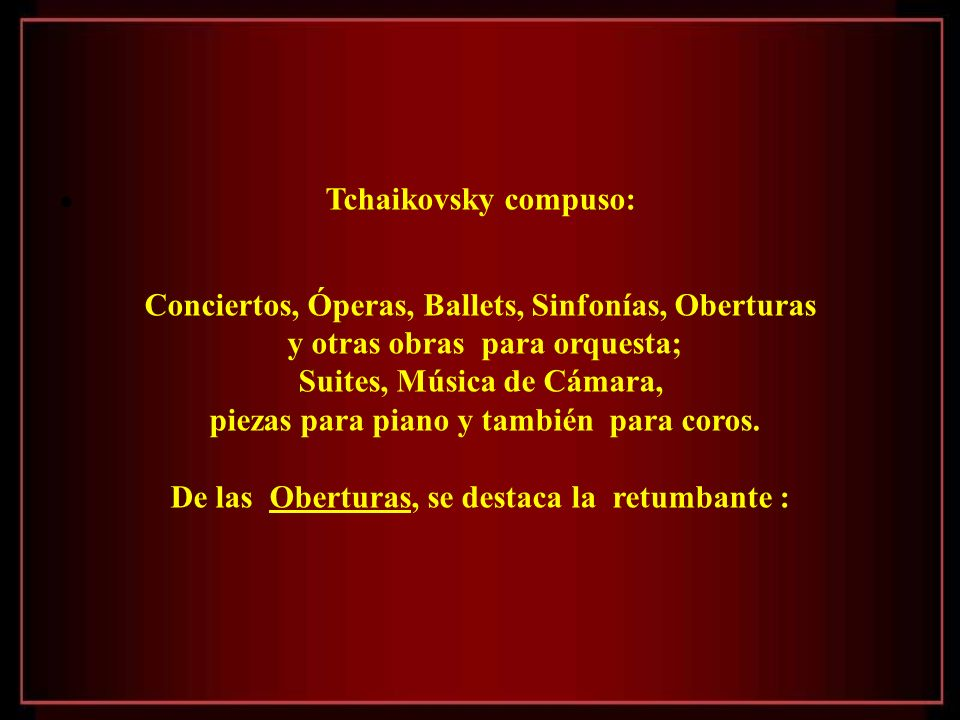 Tchaikovsky compuso: Conciertos, Óperas, Ballets, Sinfonías, Oberturas y otras obras para orquesta; Suites, Música de Cámara, piezas para piano y también para coros.