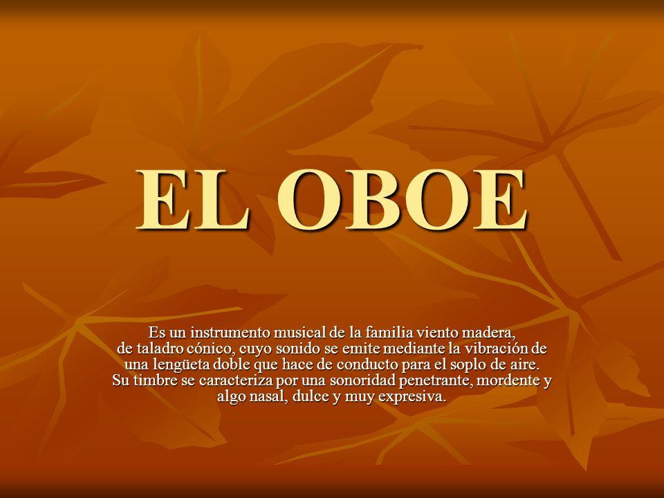 EL OBOE Es un instrumento musical de la familia viento madera, de taladro cónico, cuyo sonido se emite mediante la vibración de una lengüeta doble que hace de conducto para el soplo de aire.
