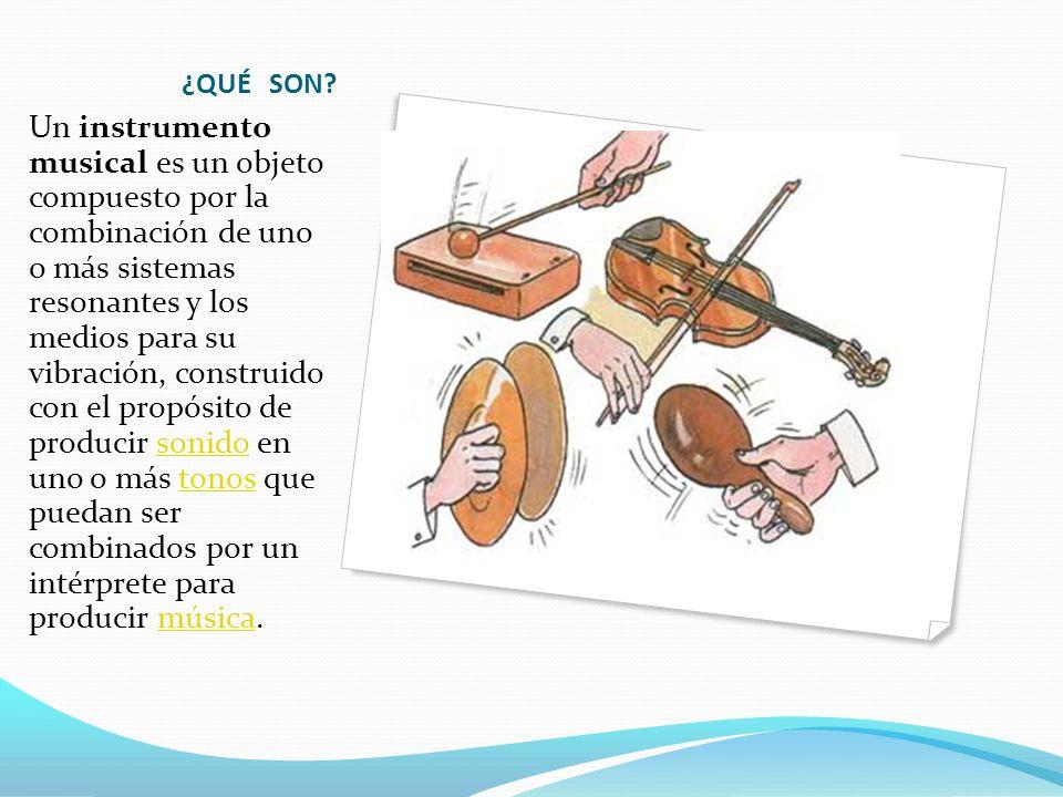 ¿QUÉ SON? Un instrumento musical es un objeto compuesto por la combinación de uno o más sistemas resonantes y los medios para su vibración, construido