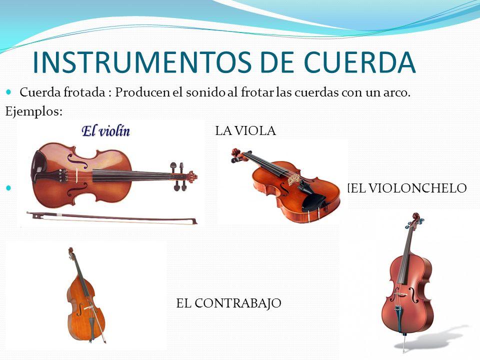INSTRUMENTOS DE CUERDA Cuerda frotada : Producen el sonido al frotar las cuerdas con un arco. Ejemplos: LA VIOLA EVIEL VIOLONCHELO EL CONTRABAJO