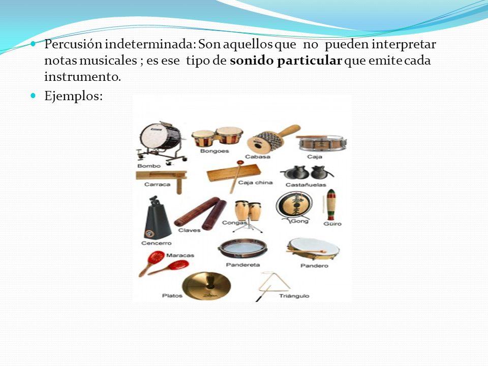 Percusión indeterminada: Son aquellos que no pueden interpretar notas musicales ; es ese tipo de sonido particular que emite cada instrumento. Ejemplo