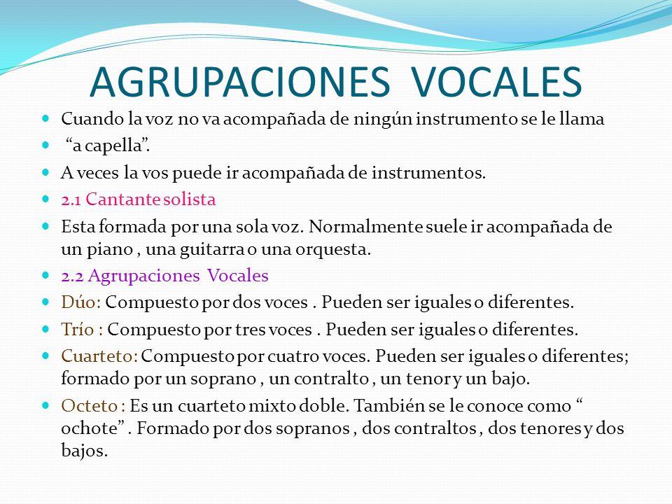 AGRUPACIONES VOCALES Cuando la voz no va acompañada de ningún instrumento se le llama a capella. A veces la vos puede ir acompañada de instrumentos. 2