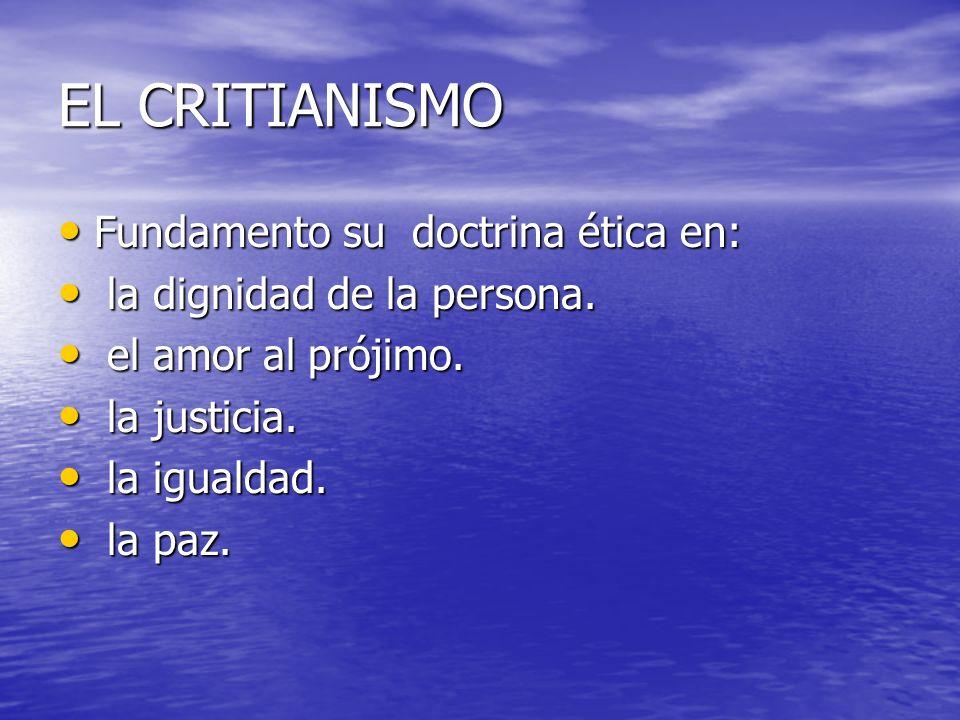EL CRITIANISMO Fundamento su doctrina ética en: Fundamento su doctrina ética en: la dignidad de la persona. la dignidad de la persona. el amor al prój