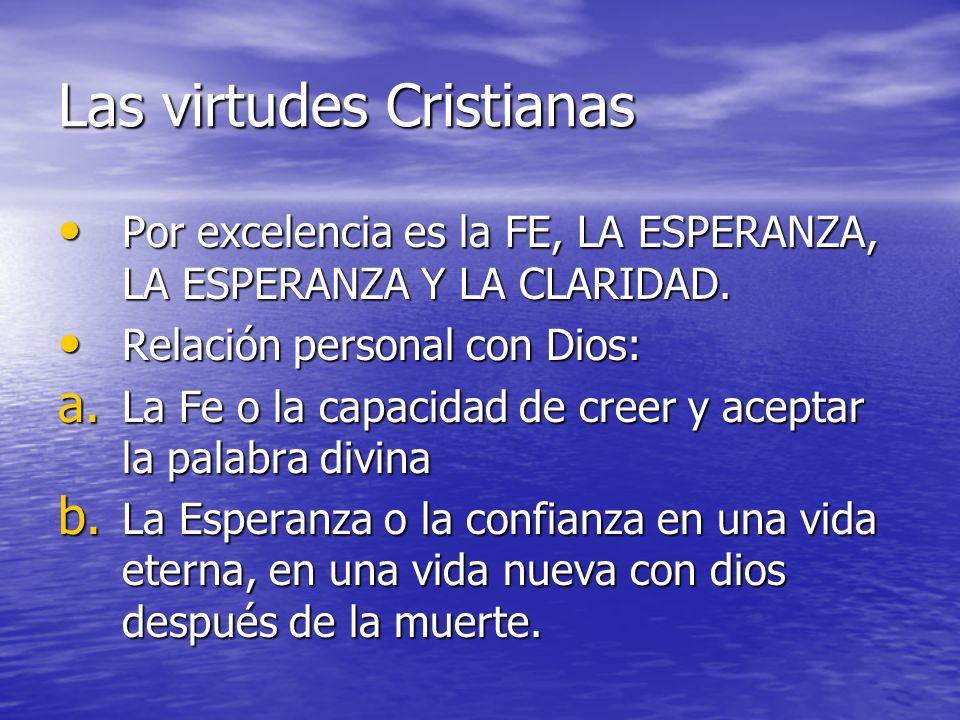 Las virtudes Cristianas Por excelencia es la FE, LA ESPERANZA, LA ESPERANZA Y LA CLARIDAD. Por excelencia es la FE, LA ESPERANZA, LA ESPERANZA Y LA CL